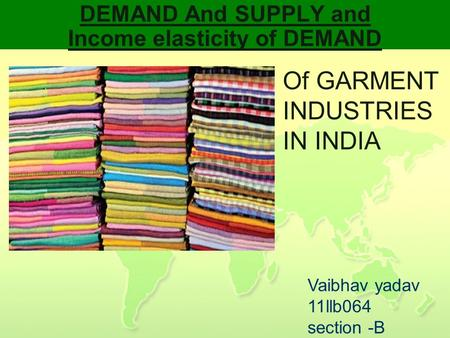 DEMAND And SUPPLY and Income elasticity of DEMAND Of GARMENT INDUSTRIES IN INDIA Vaibhav yadav 11llb064 section -B.