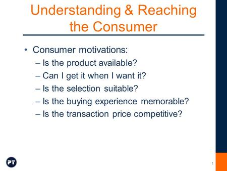 Understanding & Reaching the Consumer Consumer motivations: –Is the product available? –Can I get it when I want it? –Is the selection suitable? –Is the.