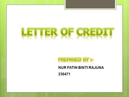 NUR FATIN BINTI RAJUNA 236471. What is letter of credit ? A letter of credit (L/C) is a signed instrument embodying an undertaking by the banker of a.