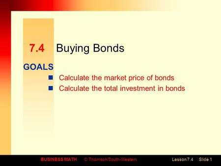 GOALS BUSINESS MATH© Thomson/South-WesternLesson 7.4Slide 1 7.4Buying Bonds Calculate the market price of bonds Calculate the total investment in bonds.