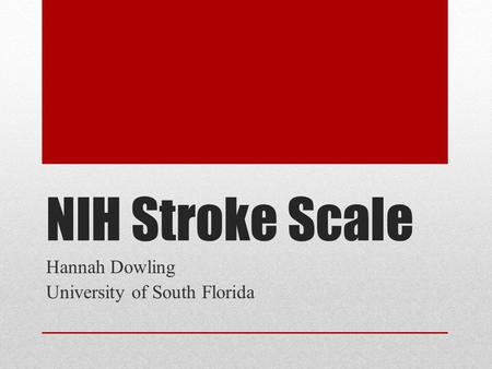 NIH Stroke Scale Hannah Dowling University of South Florida.
