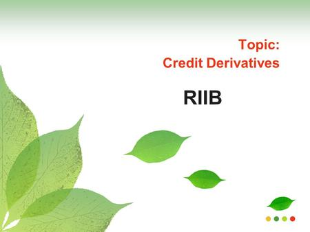 RIIB Topic: Credit Derivatives. GROUP MEMBERS Chirag Ranka129 Raj Jain128 Shekhar Mehta107 Prathamesh Thakar118 Vijeta Sharma 109 Vinayak Sukhatme123.