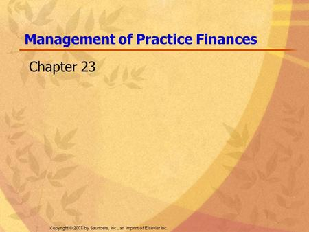 Copyright © 2007 by Saunders, Inc., an imprint of Elsevier Inc. Management of Practice Finances Chapter 23.