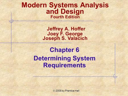© 2005 by Prentice Hall Chapter 6 Determining System Requirements Modern Systems Analysis and Design Fourth Edition Jeffrey A. Hoffer Joey F. George Joseph.