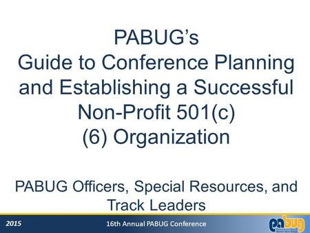 2015 16th Annual PABUG Conference PABUG's Guide to Conference Planning and Establishing a Successful Non-Profit 501(c) (6) Organization PABUG Officers,