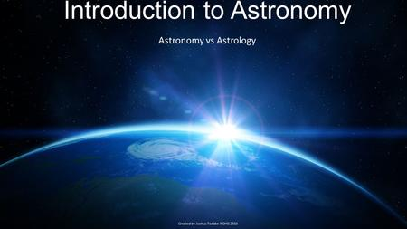 Introduction to Astronomy Astronomy vs Astrology Created by Joshua Toebbe NOHS 2015.
