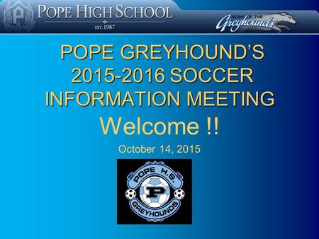 POPE GREYHOUND'S 2015-2016 SOCCER INFORMATION MEETING POPE GREYHOUND'S 2015-2016 SOCCER INFORMATION MEETING Welcome !! October 14, 2015.