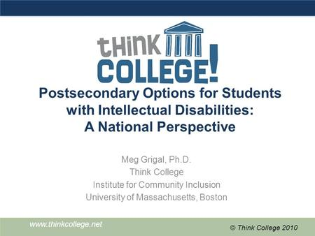 Www.thinkcollege.net © Think College 2010 Postsecondary Options for Students with Intellectual Disabilities: A National Perspective Meg Grigal, Ph.D. Think.