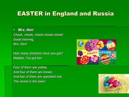 EASTER in England and Russia  Mrs. Hen Chook, chook, chook-chook-chook! Good morning, Mrs. Hen! How many chickens have you got? Madam, I've got ten. Four.