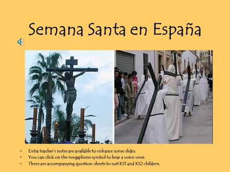 Semana Santa en España Extra teacher's notes are available to enhance some slides. You can click on the megaphone symbol to hear a voice-over. There are.