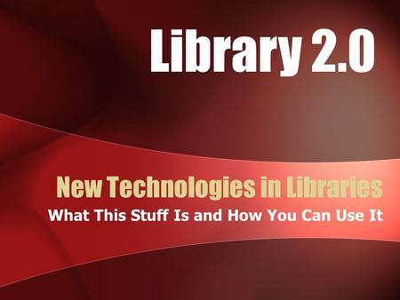 New Technologies in Libraries What This Stuff Is and How You Can Use It Library 2.0.