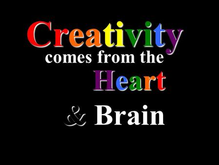 Creativity Heart & & Brain comes from the. Creativity comes from the Heart Innovation comes from theBrain.