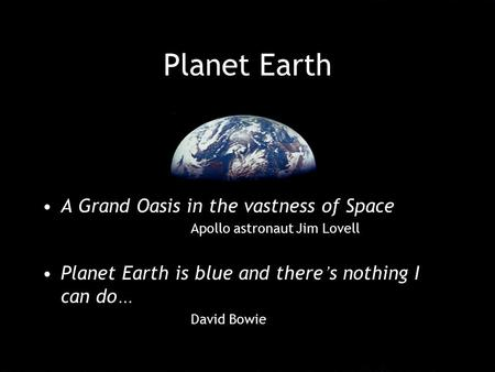Planet Earth A Grand Oasis in the vastness of Space Apollo astronaut Jim Lovell Planet Earth is blue and there ' s nothing I can do … David Bowie.