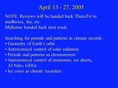 April 13 - 27, 2005 NOTE: Reviews will be handed back Thurs/Fri to mailboxes, fax, etc. Midterms handed back next week. Searching for periods and patterns.