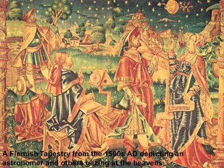 A Flemish Tapestry from the 1500s AD depicting an astronomer and others gazing at the heavens.