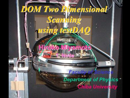 DOM Two Dimensional Scanning using testDAQ Hiroko Miyamoto T. Noda Faculty of Science Department of Physics Chiba University.
