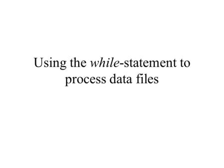 Using the while-statement to process data files. General procedure to access a data file General procedure in computer programming to read data from a.
