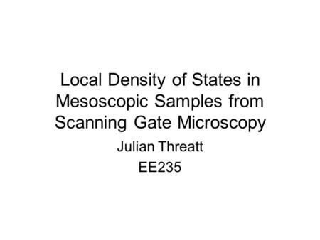 Local Density of States in Mesoscopic Samples from Scanning Gate Microscopy Julian Threatt EE235.
