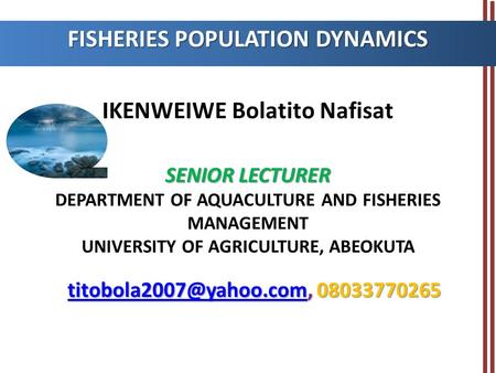 SENIOR LECTURER IKENWEIWE Bolatito Nafisat SENIOR LECTURER DEPARTMENT OF AQUACULTURE AND FISHERIES MANAGEMENT UNIVERSITY OF AGRICULTURE, ABEOKUTA FISHERIES.