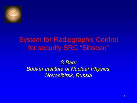 "1 System for Radiographic Control for security SRC ""Sibscan"" S.Baru Budker Institute of Nuclear Physics, Novosibirsk, Russia."