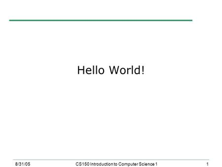 1 8/31/05CS150 Introduction to Computer Science 1 Hello World!