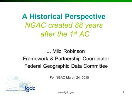 Www.fgdc.gov1 A Historical Perspective NGAC created 88 years after the 1 st AC J. Milo Robinson Framework & Partnership Coordinator Federal Geographic.