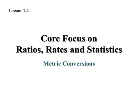 Metric Conversions Lesson 1.4 Core Focus on Ratios, Rates and Statistics.