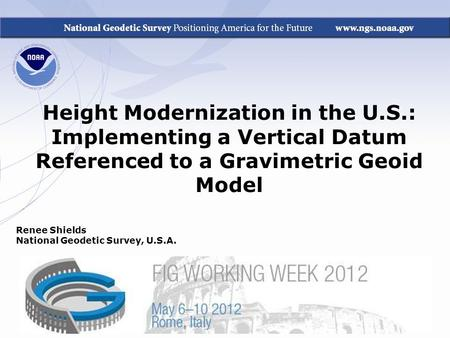Height Modernization in the U.S.: Implementing a Vertical Datum Referenced to a Gravimetric Geoid Model Renee Shields National Geodetic Survey, U.S.A.