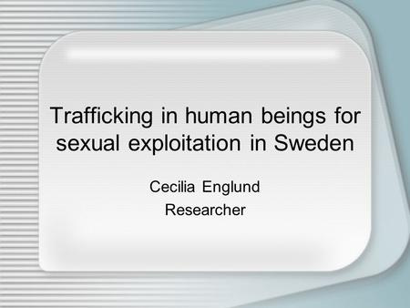 Trafficking in human beings for sexual exploitation in Sweden Cecilia Englund Researcher.