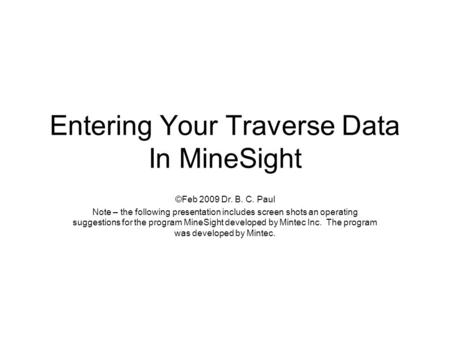 Entering Your Traverse Data In MineSight ©Feb 2009 Dr. B. C. Paul Note – the following presentation includes screen shots an operating suggestions for.