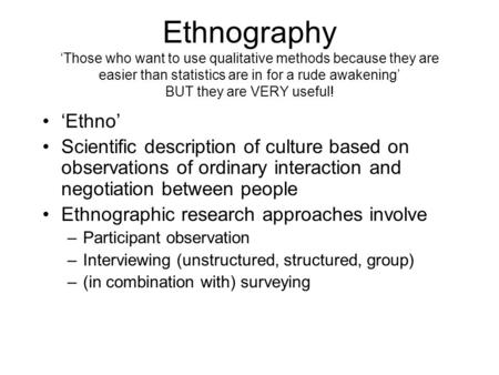 Ethnography 'Those who want to use qualitative methods because they are easier than statistics are in for a rude awakening' BUT they are VERY useful! 'Ethno'