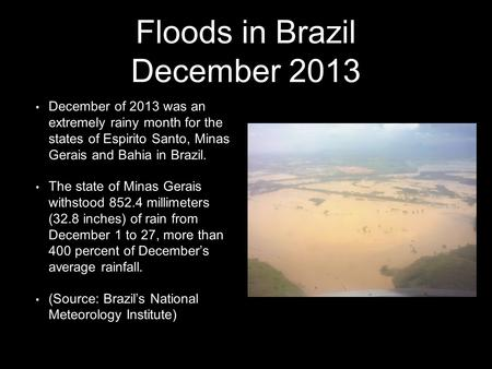 Floods in Brazil December 2013 December of 2013 was an extremely rainy month for the states of Espirito Santo, Minas Gerais and Bahia in Brazil. The state.