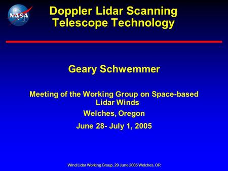 Wind Lidar Working Group, 29 June 2005 Welches, OR Doppler Lidar Scanning Telescope Technology Geary Schwemmer Meeting of the Working Group on Space-based.