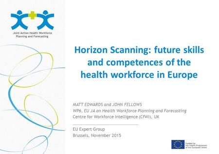 Horizon Scanning: future skills and competences of the health workforce in Europe MATT EDWARDS and JOHN FELLOWS WP6, EU JA on Health Workforce Planning.