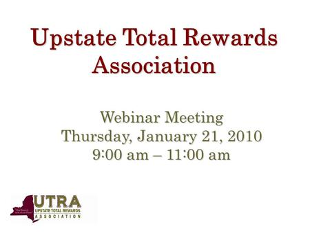 Upstate Total Rewards Association Webinar Meeting Thursday, January 21, 2010 9:00 am – 11:00 am.