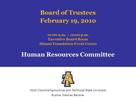 North Carolina Agricultural and Technical State University Explore. Discover. Become. Board of Trustees February 19, 2010 10:00 a.m. – 12:00 p.m. Executive.