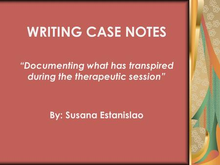 "By: Susana Estanislao WRITING CASE NOTES ""Documenting what has transpired during the therapeutic session"""