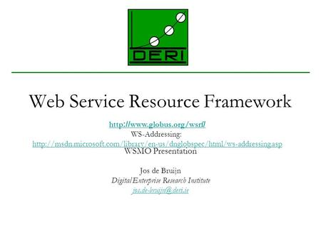 Web Service Resource Framework WSMO Presentation Jos de Bruijn Digital Enterprise Research Institute http ://