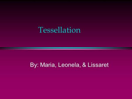 Tessellation By: Maria, Leonela, & Lissaret Objective: You will learn to determine which regular polygons can be used to form a tessellation.