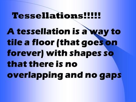 Tessellations!!!!! A tessellation is a way to tile a floor (that goes on forever) with shapes so that there is no overlapping and no gaps.