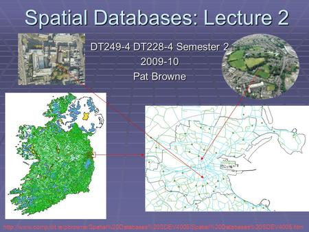 Spatial Databases: Lecture 2 DT249-4 DT228-4 Semester 2 2009-10 Pat Browne