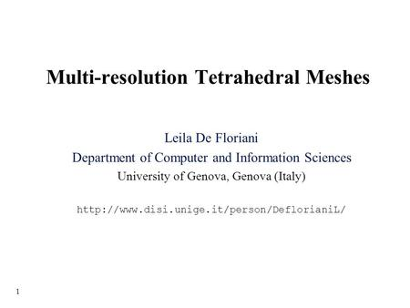 1 Multi-resolution Tetrahedral Meshes Leila De Floriani Department of Computer and Information Sciences University of Genova, Genova (Italy)