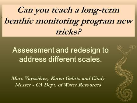 Can you teach a long-term benthic monitoring program new tricks? Marc Vayssières, Karen Gehrts and Cindy Messer - CA Dept. of Water Resources Assessment.