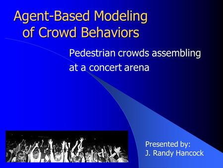 Agent-Based Modeling of Crowd Behaviors Pedestrian crowds assembling at a concert arena Presented by: J. Randy Hancock.