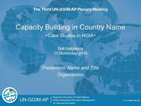 Capacity Building in Country Name Presenters' Name and Title Organization The Third UN-GGIM-AP Plenary Meeting Bali Indonesia 10 November 2014 ~Case Studies.
