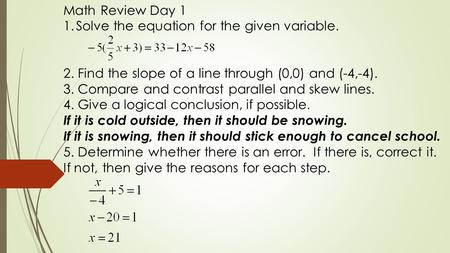 Math Review Day 1 1.Solve the equation for the given variable. 2. Find the slope of a line through (0,0) and (-4,-4). 3. Compare and contrast parallel.
