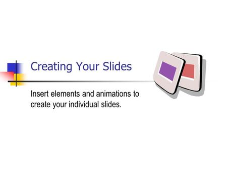 Creating Your Slides Insert elements and animations to create your individual slides.