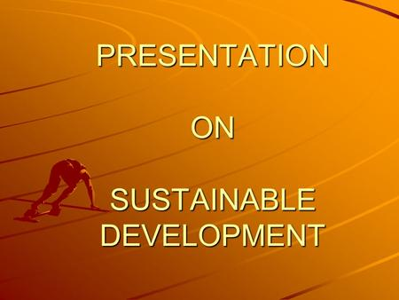 PRESENTATION ON SUSTAINABLE DEVELOPMENT. The term sustainable development was first used at the Cocoyoc Declaration on Environment and Development in.