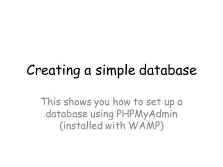 Creating a simple database This shows you how to set up a database using PHPMyAdmin (installed with WAMP)