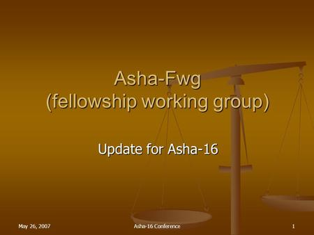 1 May 26, 2007Asha-16 Conference1 Asha-Fwg (fellowship working <strong>group</strong>) Update for Asha-16.